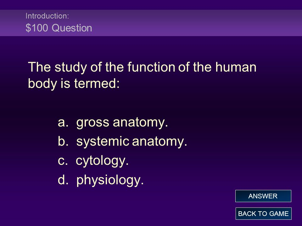 Introduction: $100 Answer The study of the function of the human body is termed: a.