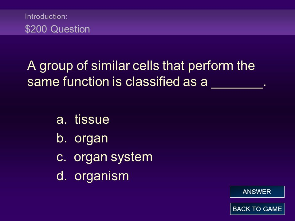 Introduction: $200 Question A group of similar cells that perform the same function is classified as a _______. a. tissue b. organ c. organ system d.
