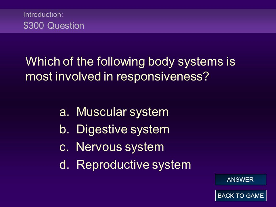 Introduction: $300 Question Which of the following body systems is most involved in responsiveness? a. Muscular system b. Digestive system c. Nervous