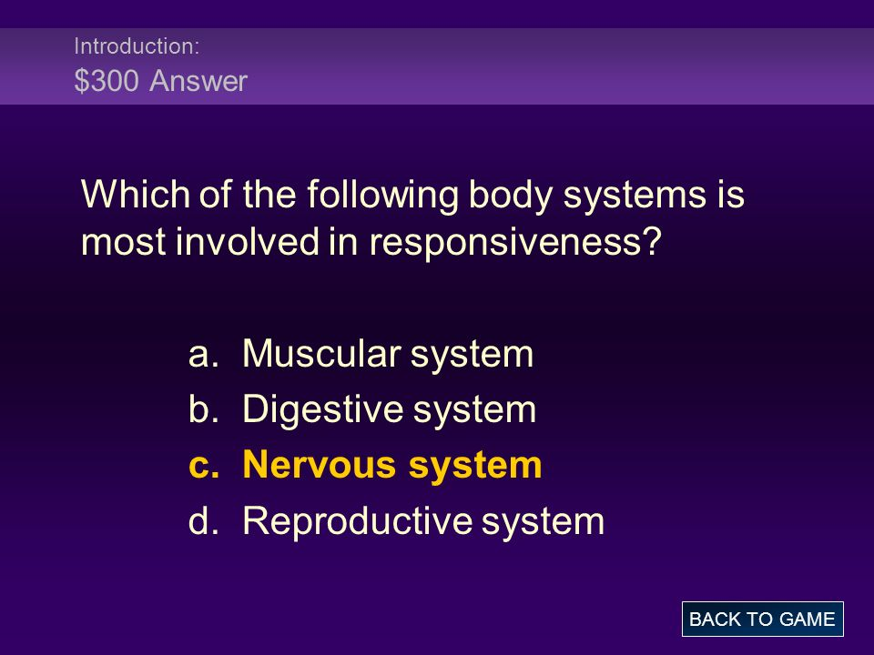 Introduction: $300 Answer Which of the following body systems is most involved in responsiveness? a. Muscular system b. Digestive system c. Nervous sy
