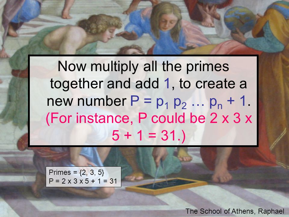 Now multiply all the primes together and add 1, to create a new number P = p 1 p 2 … p n + 1. (For instance, P could be 2 x 3 x 5 + 1 = 31.) The Schoo
