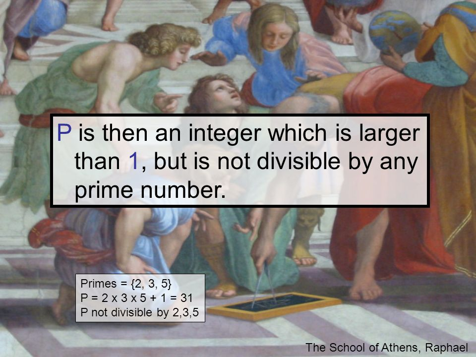 P is then an integer which is larger than 1, but is not divisible by any prime number. The School of Athens, Raphael Primes = {2, 3, 5} P = 2 x 3 x 5