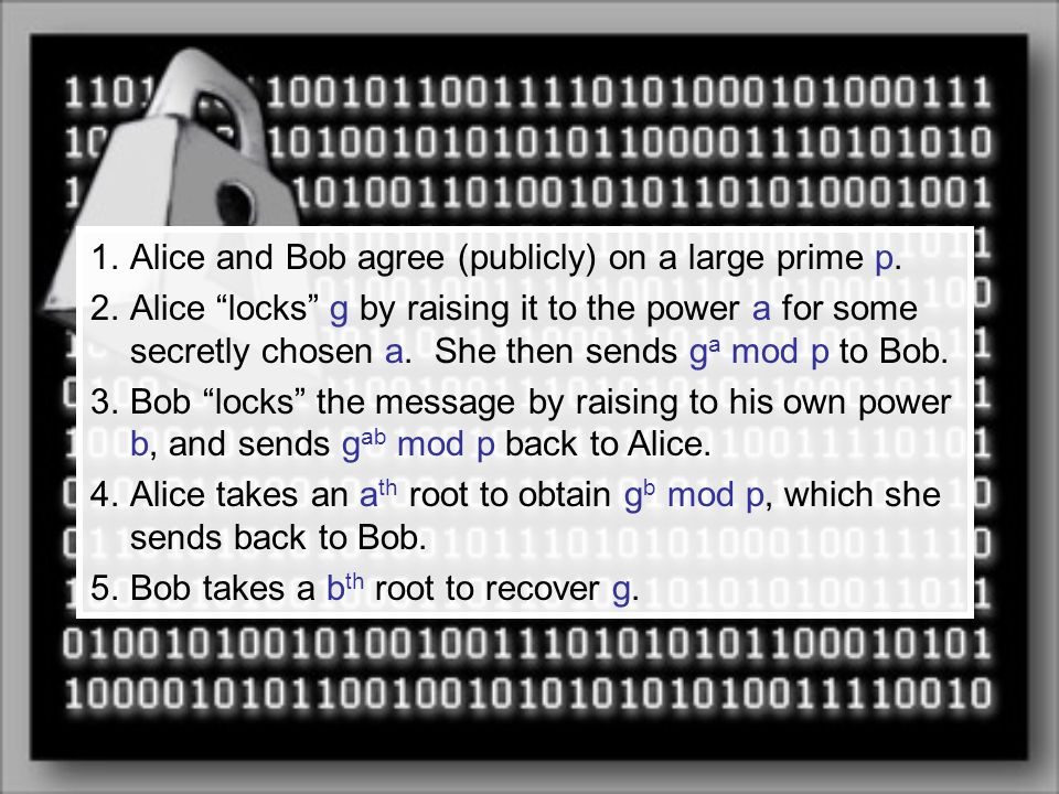 1.Alice and Bob agree (publicly) on a large prime p. 2.Alice locks g by raising it to the power a for some secretly chosen a. She then sends g a mod p