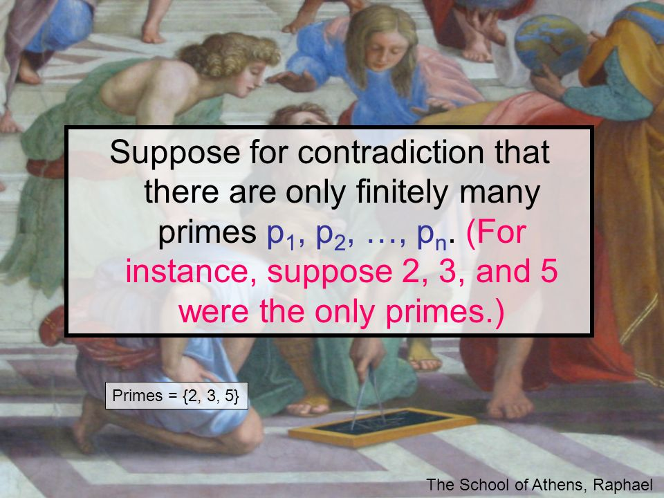 Suppose for contradiction that there are only finitely many primes p 1, p 2, …, p n. (For instance, suppose 2, 3, and 5 were the only primes.) The Sch