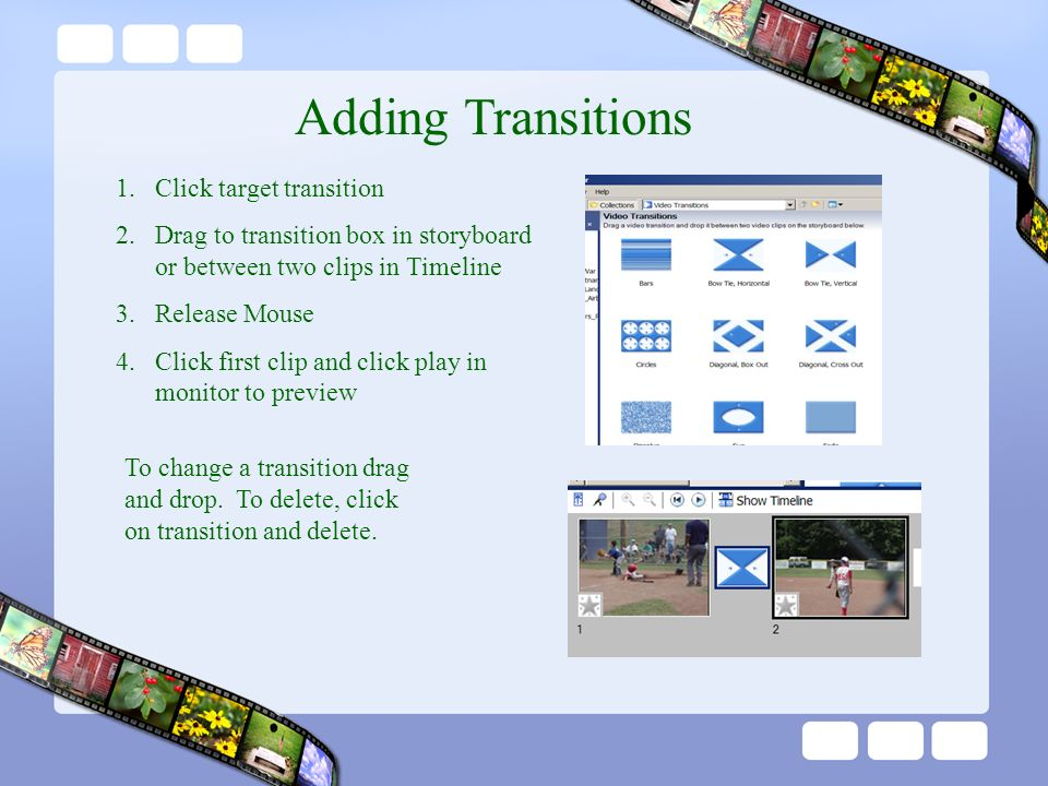 Adding Transitions 1.Click target transition 2.Drag to transition box in storyboard or between two clips in Timeline 3.Release Mouse 4.Click first clip and click play in monitor to preview To change a transition drag and drop.