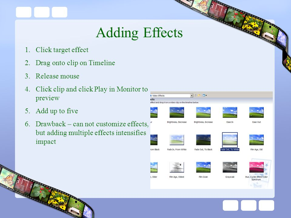 Adding Effects 1.Click target effect 2.Drag onto clip on Timeline 3.Release mouse 4.Click clip and click Play in Monitor to preview 5.Add up to five 6.Drawback – can not customize effects, but adding multiple effects intensifies impact