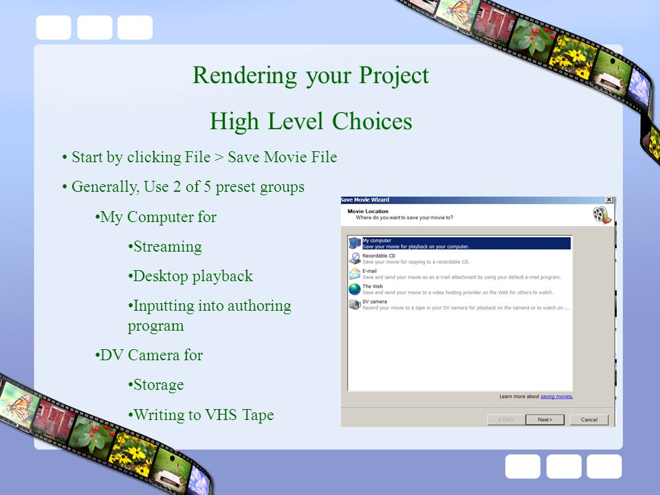 Rendering your Project High Level Choices Start by clicking File > Save Movie File Generally, Use 2 of 5 preset groups My Computer for Streaming Desktop playback Inputting into authoring program DV Camera for Storage Writing to VHS Tape