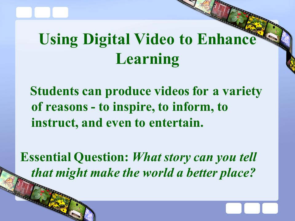 Using Digital Video to Enhance Learning Students can produce videos for a variety of reasons - to inspire, to inform, to instruct, and even to entertain.