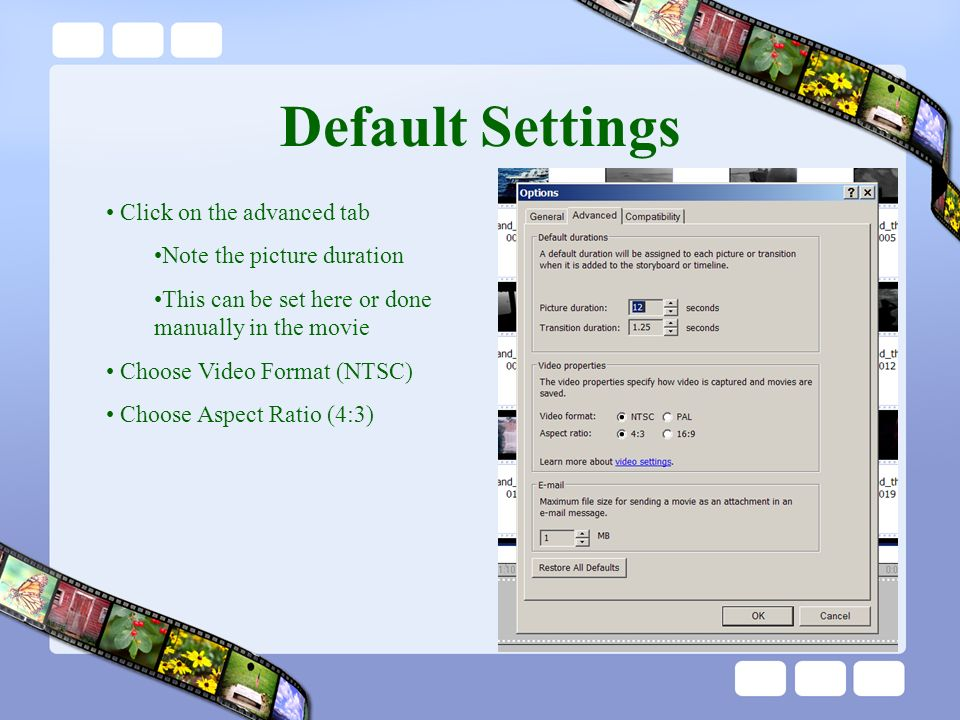 Default Settings Click on the advanced tab Note the picture duration This can be set here or done manually in the movie Choose Video Format (NTSC) Choose Aspect Ratio (4:3)