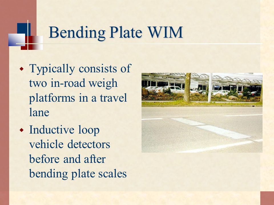 Bending Plate WIM Typically consists of two in-road weigh platforms in a travel lane Inductive loop vehicle detectors before and after bending plate s