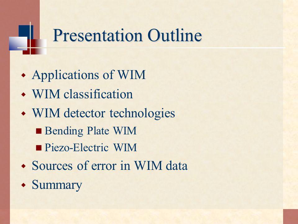 Presentation Outline Applications of WIM WIM classification WIM detector technologies Bending Plate WIM Piezo-Electric WIM Sources of error in WIM dat