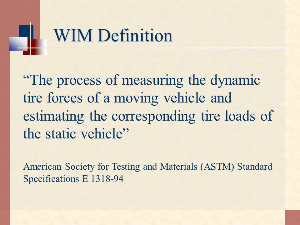 WIM Definition The process of measuring the dynamic tire forces of a moving vehicle and estimating the corresponding tire loads of the static vehicle