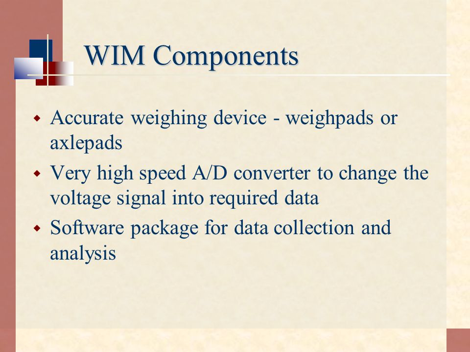 WIM Components Accurate weighing device - weighpads or axlepads Very high speed A/D converter to change the voltage signal into required data Software