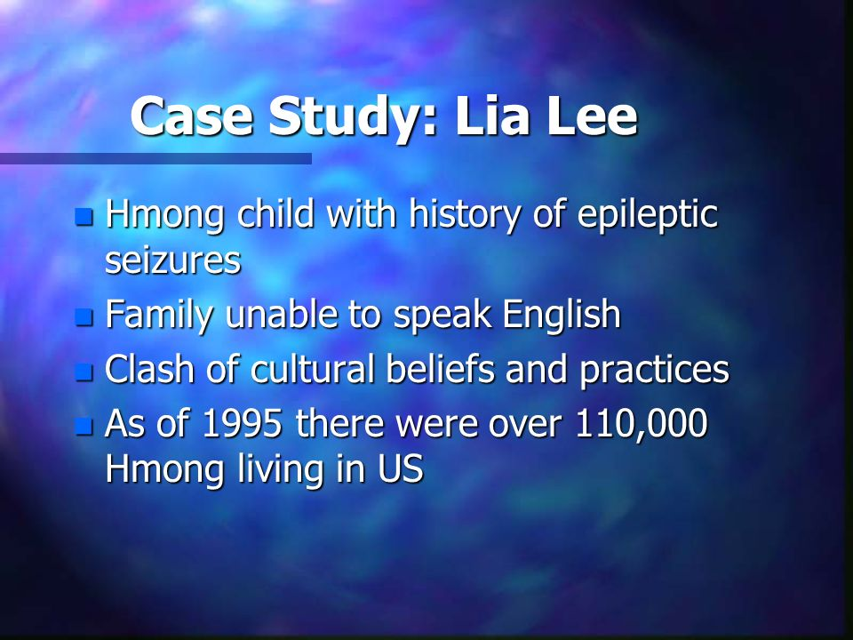 Case Study: Lia Lee n Hmong child with history of epileptic seizures n Family unable to speak English n Clash of cultural beliefs and practices n As o