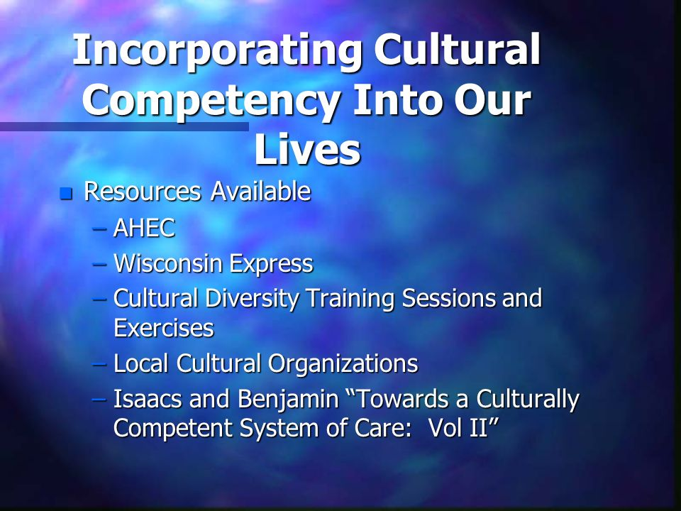 Incorporating Cultural Competency Into Our Lives n Resources Available –AHEC –Wisconsin Express –Cultural Diversity Training Sessions and Exercises –L