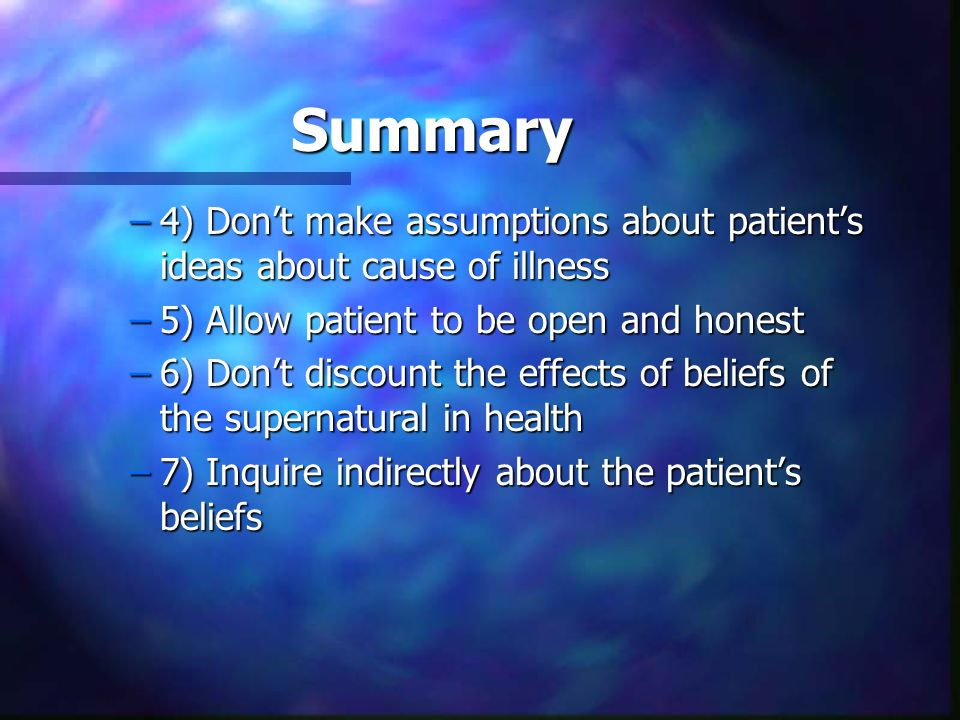 Summary –4) Dont make assumptions about patients ideas about cause of illness –5) Allow patient to be open and honest –6) Dont discount the effects of