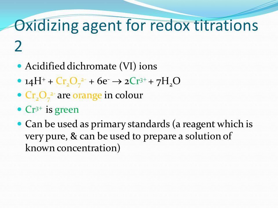 Oxidizing agent for redox titrations 2 Acidified dichromate (VI) ions 14H + + Cr 2 O 7 2- + 6e - 2Cr 3+ + 7H 2 O Cr 2 O 7 2- are orange in colour Cr 3