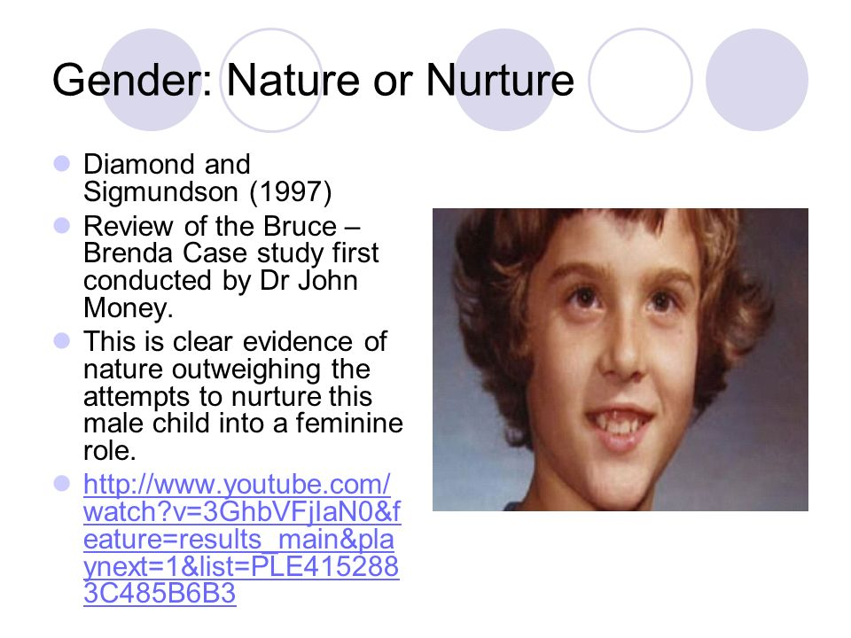 Gender: Nature or Nurture Diamond and Sigmundson (1997) Review of the Bruce – Brenda Case study first conducted by Dr John Money. This is clear eviden