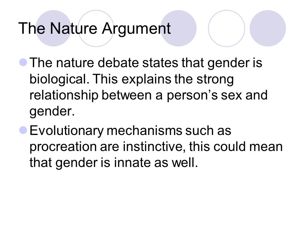 The Nature Argument The nature debate states that gender is biological. This explains the strong relationship between a persons sex and gender. Evolut