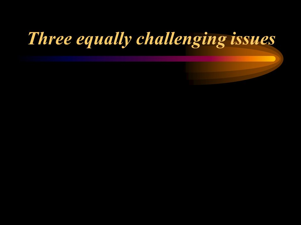 Three equally challenging issues