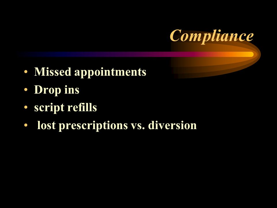 Compliance Missed appointments Drop ins script refills lost prescriptions vs. diversion