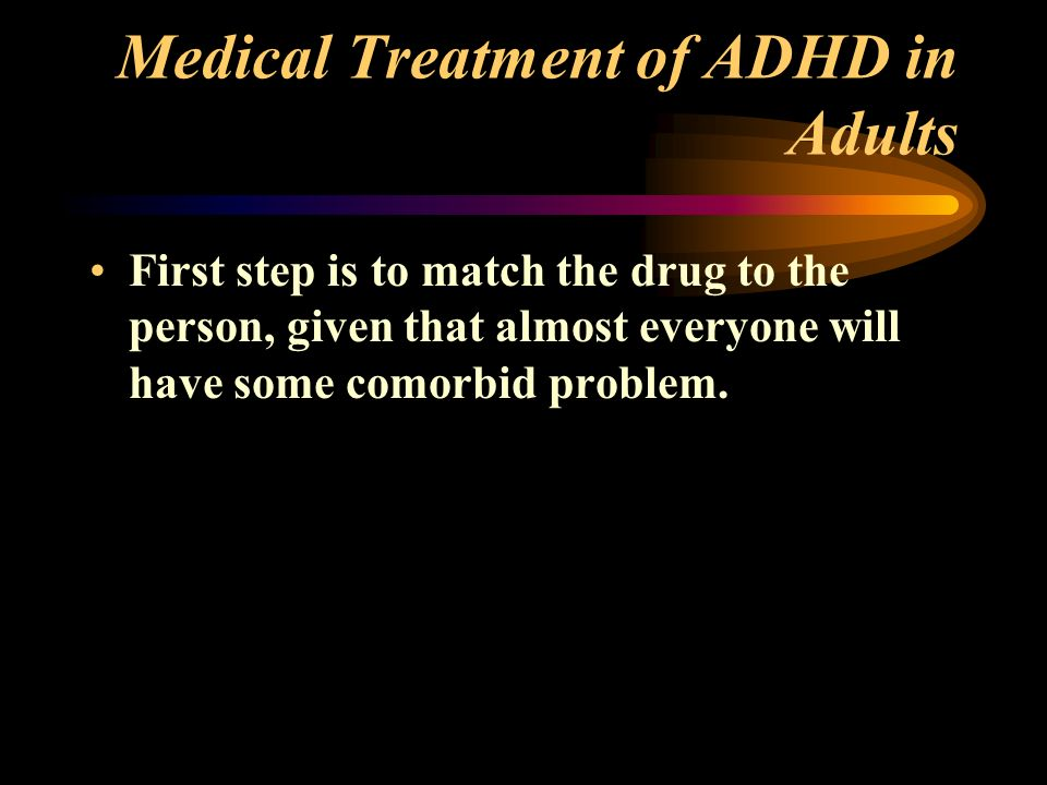 Medical Treatment of ADHD in Adults First step is to match the drug to the person, given that almost everyone will have some comorbid problem.