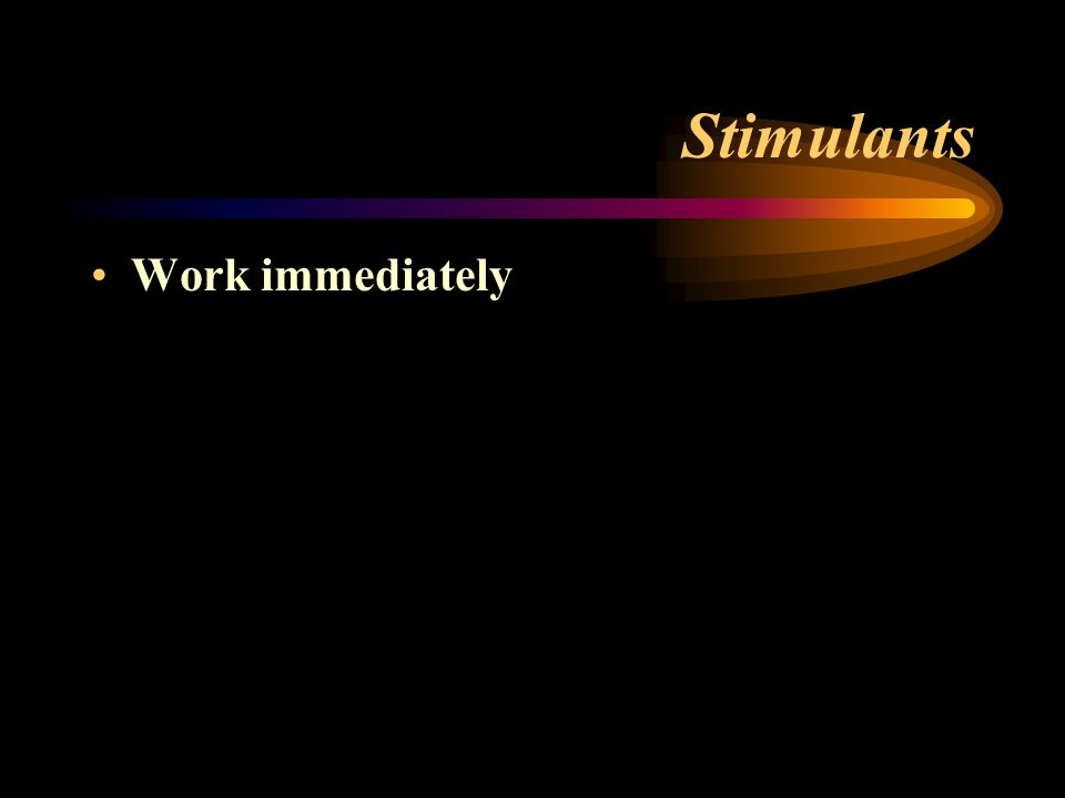 Stimulants Work immediately