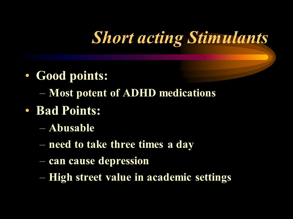 Short acting Stimulants Good points: –Most potent of ADHD medications Bad Points: –Abusable –need to take three times a day –can cause depression –High street value in academic settings