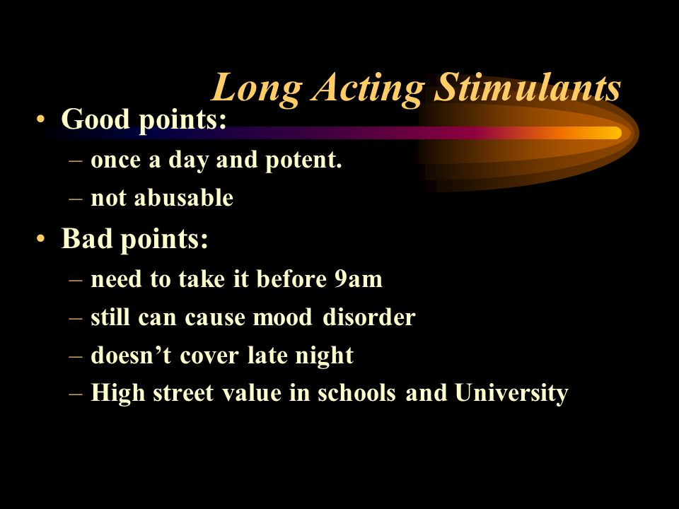 Long Acting Stimulants Good points: –once a day and potent.