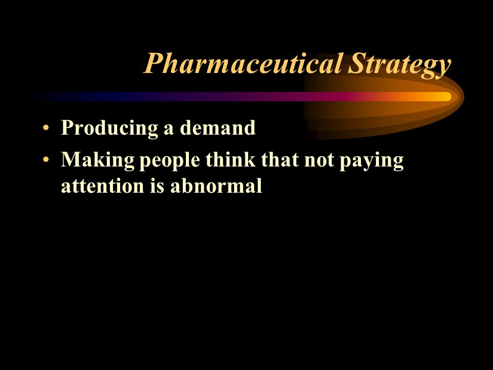 Pharmaceutical Strategy Producing a demand Making people think that not paying attention is abnormal