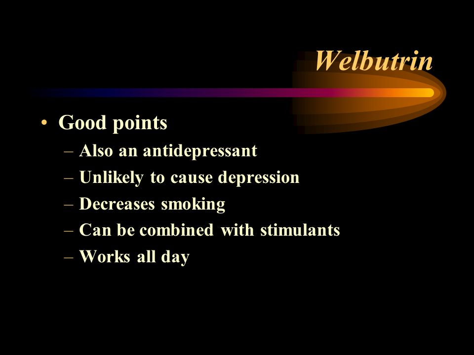 Welbutrin Good points –Also an antidepressant –Unlikely to cause depression –Decreases smoking –Can be combined with stimulants –Works all day