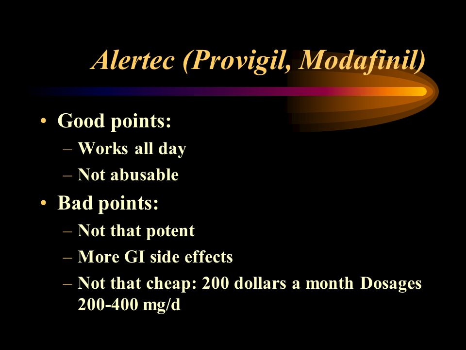 Alertec (Provigil, Modafinil) Good points: –Works all day –Not abusable Bad points: –Not that potent –More GI side effects –Not that cheap: 200 dollars a month Dosages 200-400 mg/d