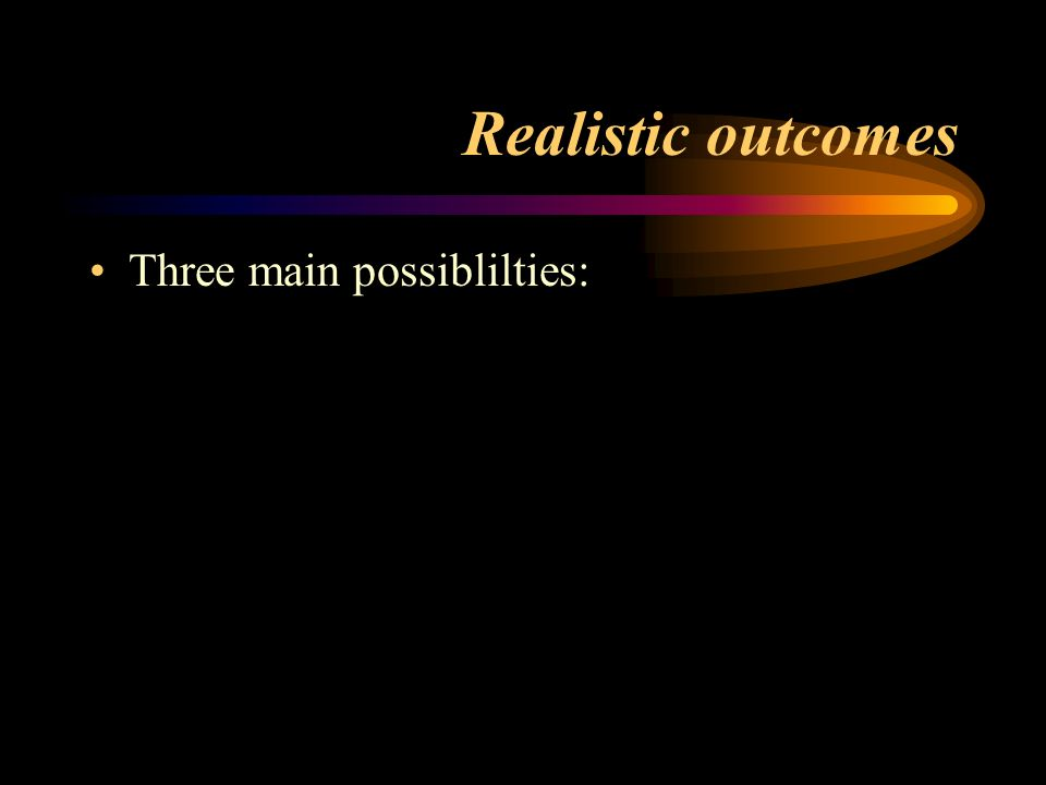 Realistic outcomes Three main possiblilties: