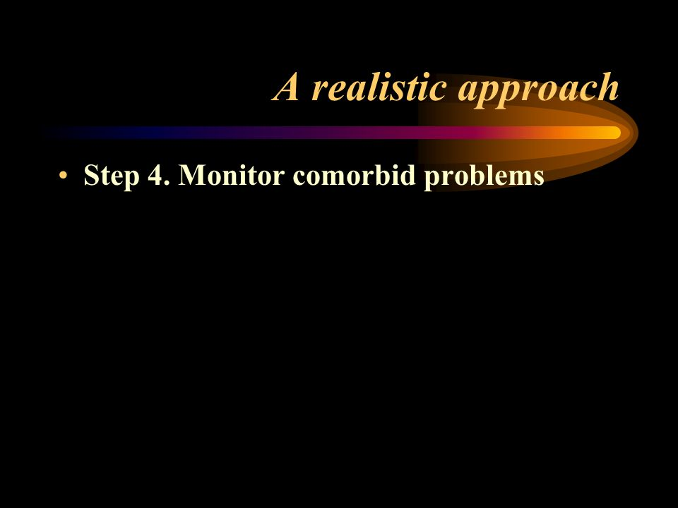 A realistic approach Step 4. Monitor comorbid problems