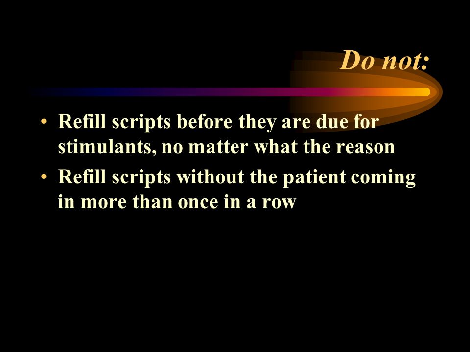 Do not: Refill scripts before they are due for stimulants, no matter what the reason Refill scripts without the patient coming in more than once in a row