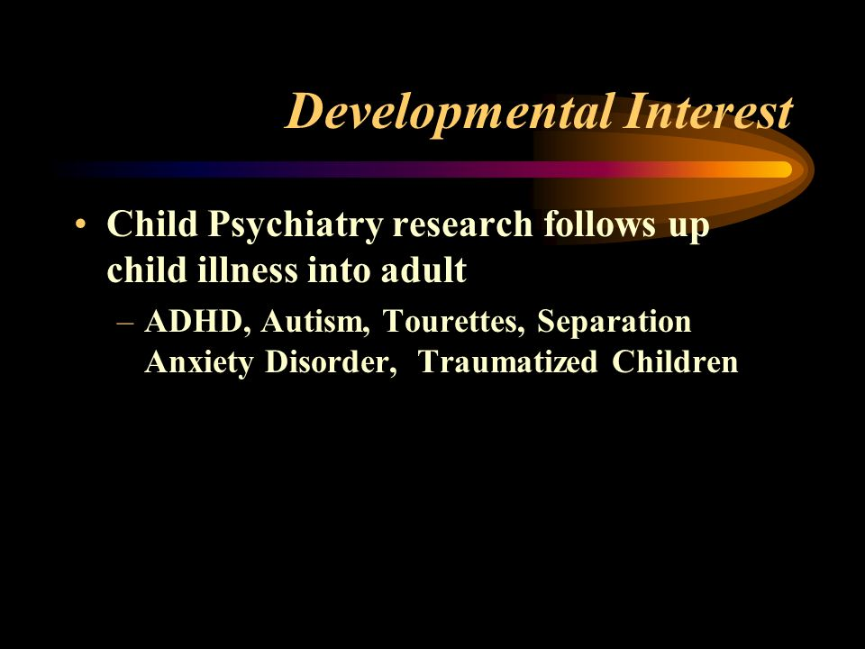 Developmental Interest Child Psychiatry research follows up child illness into adult –ADHD, Autism, Tourettes, Separation Anxiety Disorder, Traumatized Children