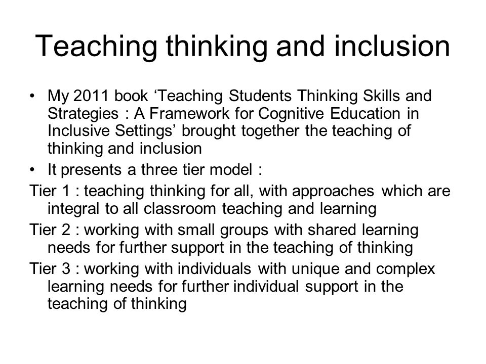 Teaching thinking and inclusion My 2011 book Teaching Students Thinking Skills and Strategies : A Framework for Cognitive Education in Inclusive Settings brought together the teaching of thinking and inclusion It presents a three tier model : Tier 1 : teaching thinking for all, with approaches which are integral to all classroom teaching and learning Tier 2 : working with small groups with shared learning needs for further support in the teaching of thinking Tier 3 : working with individuals with unique and complex learning needs for further individual support in the teaching of thinking