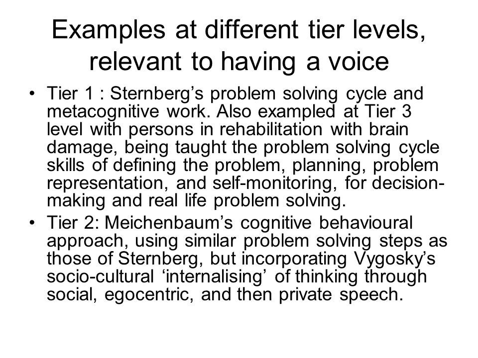 Examples at different tier levels, relevant to having a voice Tier 1 : Sternbergs problem solving cycle and metacognitive work. Also exampled at Tier