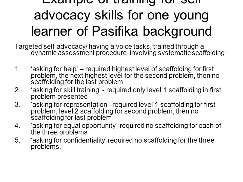 Example of training for self advocacy skills for one young learner of Pasifika background Targeted self-advocacy/ having a voice tasks, trained throug