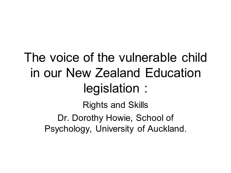 The voice of the vulnerable child in our New Zealand Education legislation : Rights and Skills Dr. Dorothy Howie, School of Psychology, University of