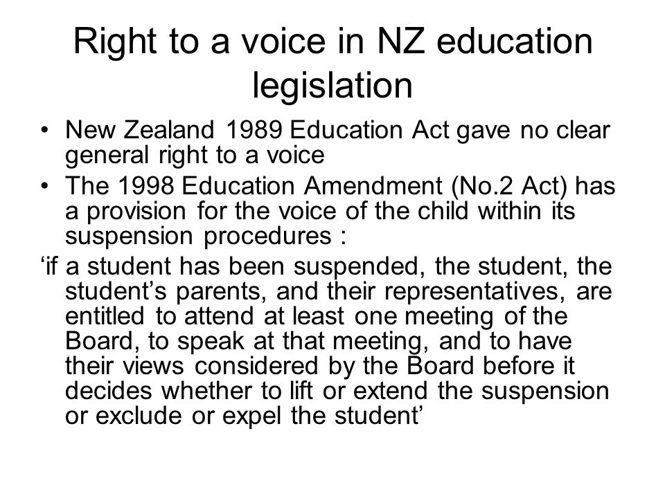 Right to a voice in NZ education legislation New Zealand 1989 Education Act gave no clear general right to a voice The 1998 Education Amendment (No.2 Act) has a provision for the voice of the child within its suspension procedures : if a student has been suspended, the student, the students parents, and their representatives, are entitled to attend at least one meeting of the Board, to speak at that meeting, and to have their views considered by the Board before it decides whether to lift or extend the suspension or exclude or expel the student