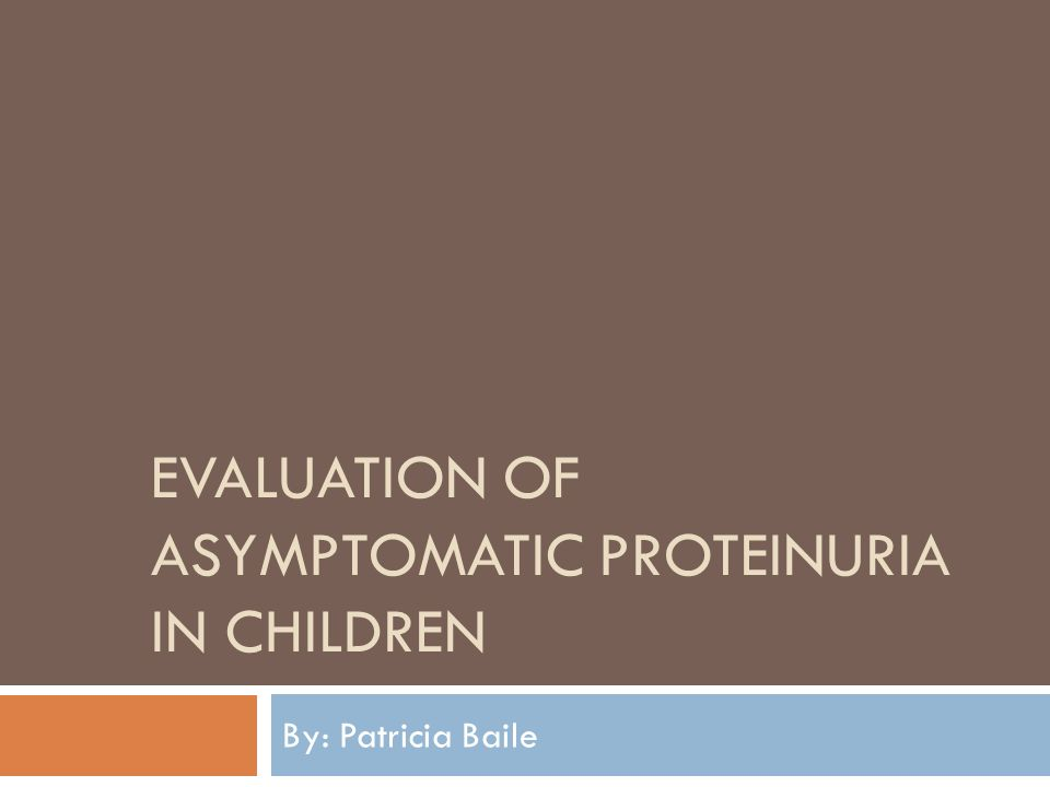 EVALUATION OF ASYMPTOMATIC PROTEINURIA IN CHILDREN By: Patricia Baile