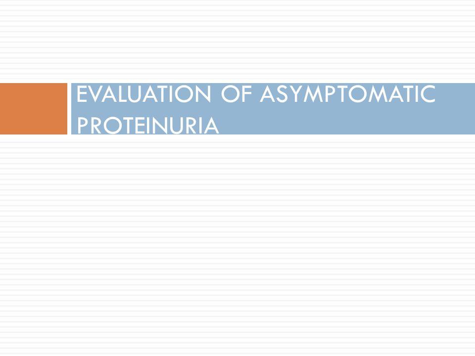EVALUATION OF ASYMPTOMATIC PROTEINURIA