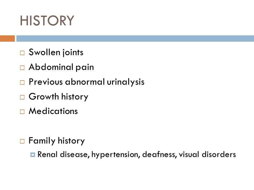 HISTORY Swollen joints Abdominal pain Previous abnormal urinalysis Growth history Medications Family history Renal disease, hypertension, deafness, vi