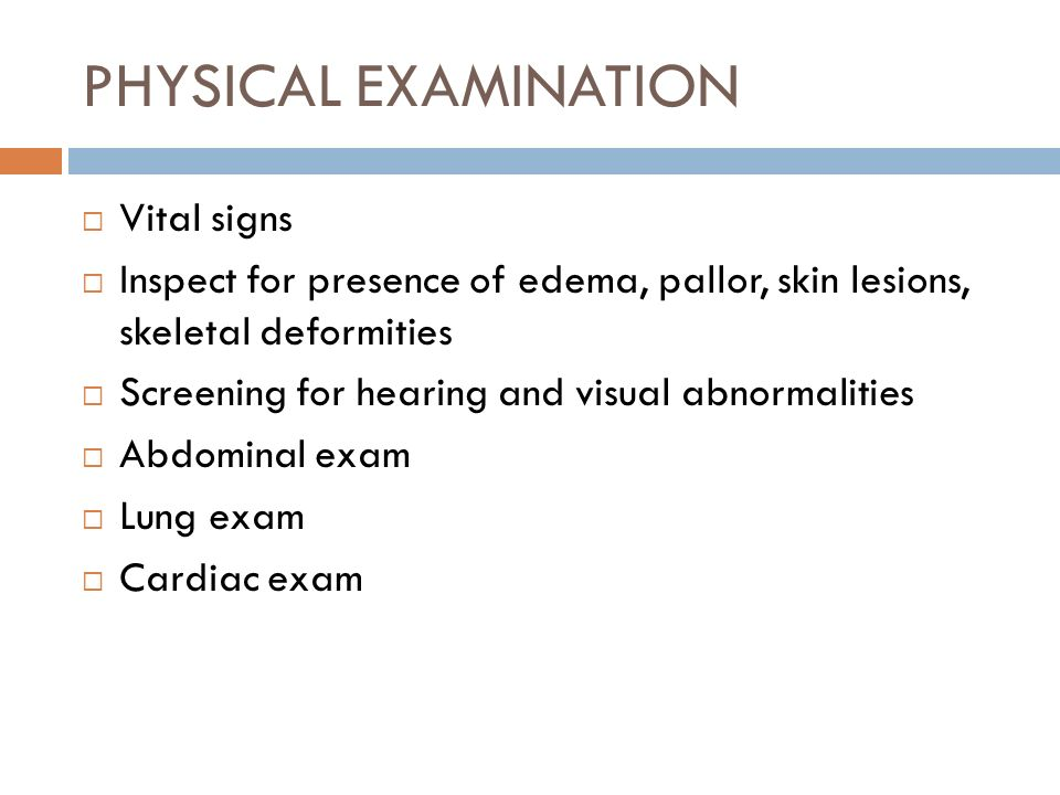 PHYSICAL EXAMINATION Vital signs Inspect for presence of edema, pallor, skin lesions, skeletal deformities Screening for hearing and visual abnormalit