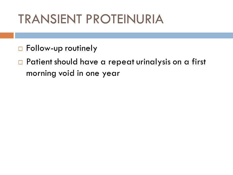 TRANSIENT PROTEINURIA Follow-up routinely Patient should have a repeat urinalysis on a first morning void in one year
