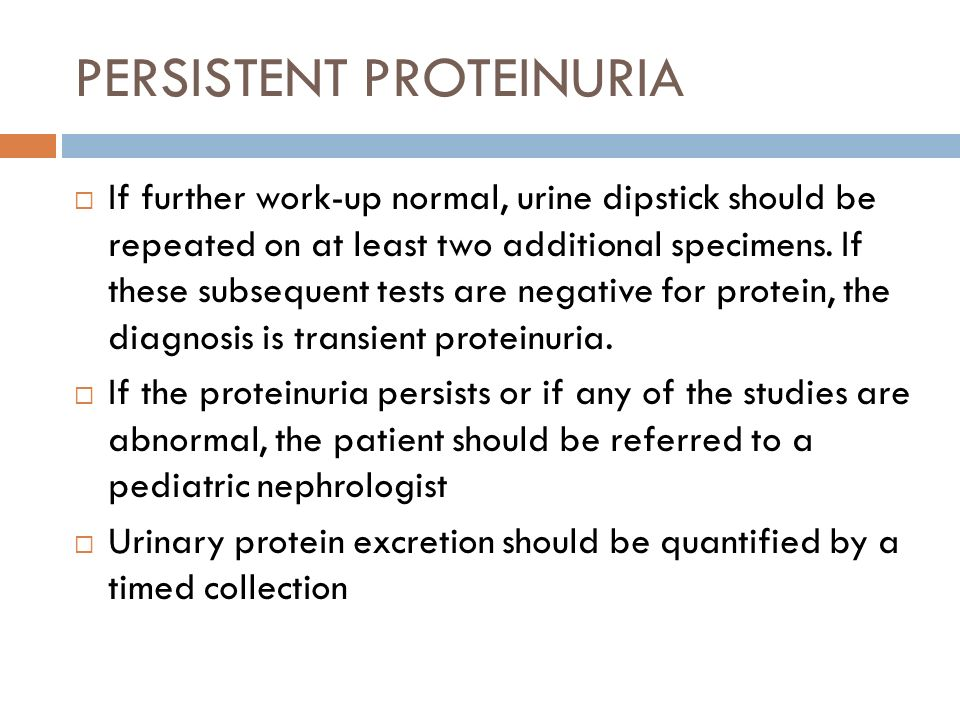 PERSISTENT PROTEINURIA If further work-up normal, urine dipstick should be repeated on at least two additional specimens. If these subsequent tests ar