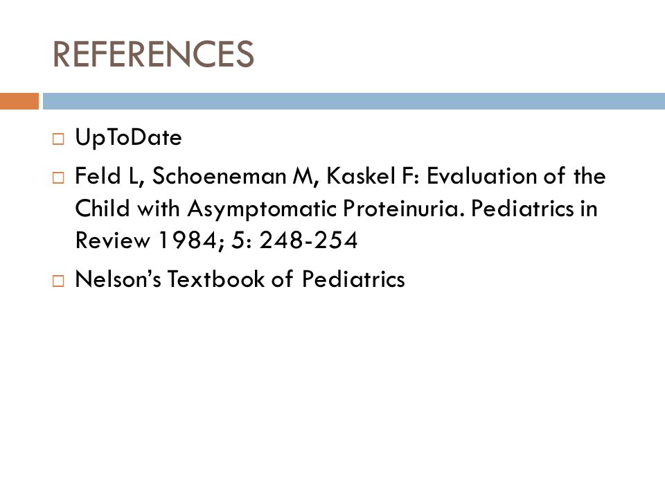 REFERENCES UpToDate Feld L, Schoeneman M, Kaskel F: Evaluation of the Child with Asymptomatic Proteinuria. Pediatrics in Review 1984; 5: 248-254 Nelso