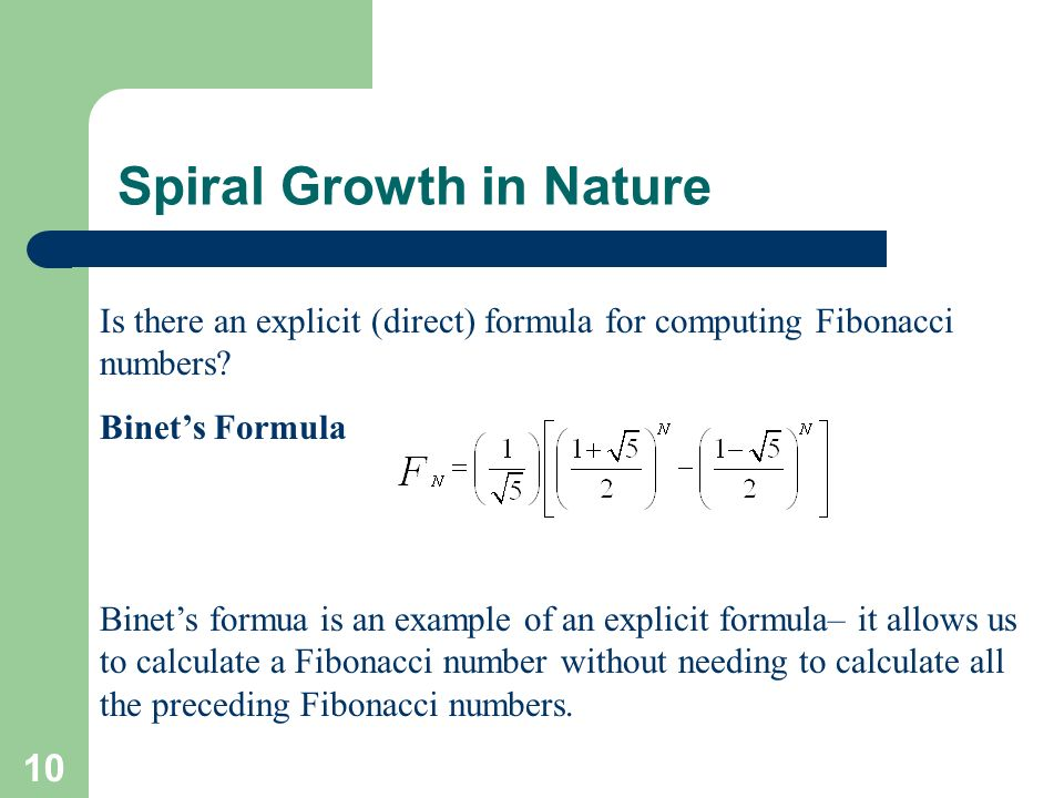 10 Spiral Growth in Nature Is there an explicit (direct) formula for computing Fibonacci numbers? Binets Formula Binets formua is an example of an exp