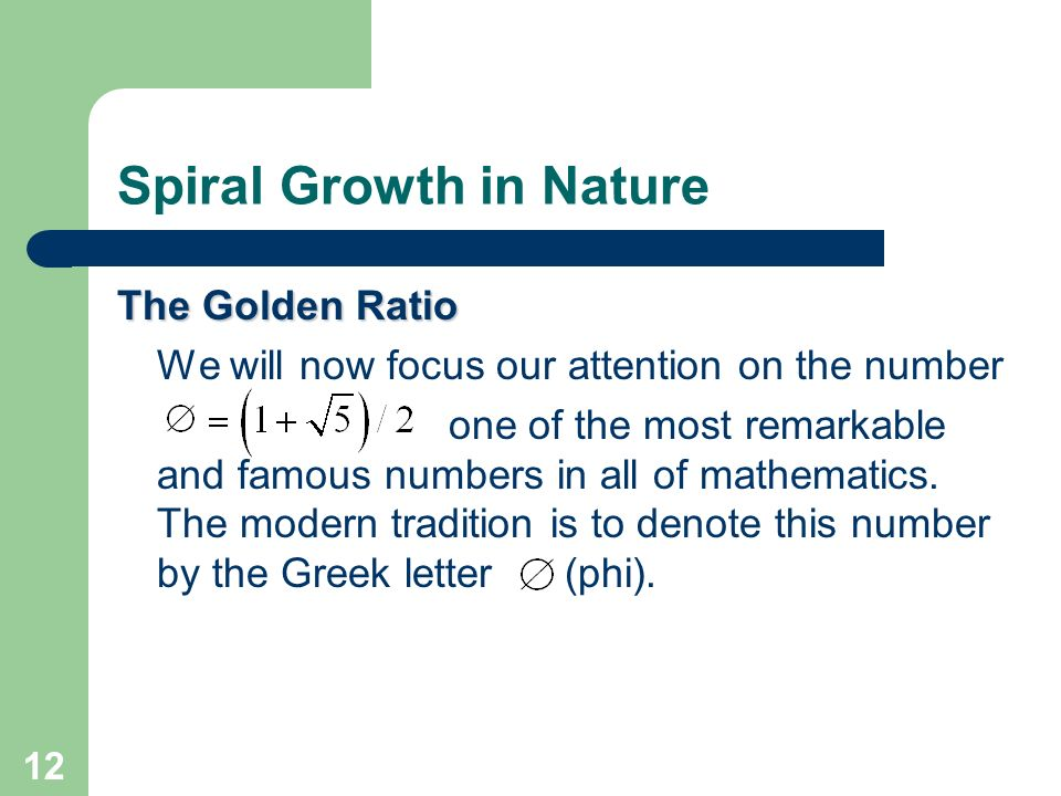 12 Spiral Growth in Nature The Golden Ratio We will now focus our attention on the number one of the most remarkable and famous numbers in all of math
